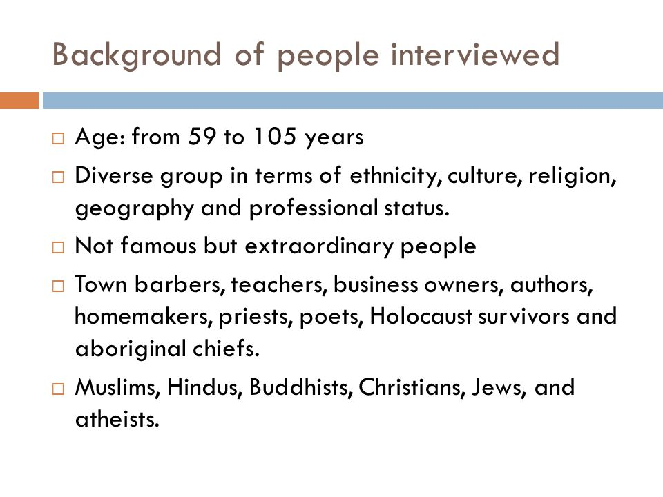 Background of people interviewed  Age: from 59 to 105 years  Diverse group in terms of ethnicity, culture, religion, geography and professional status.
