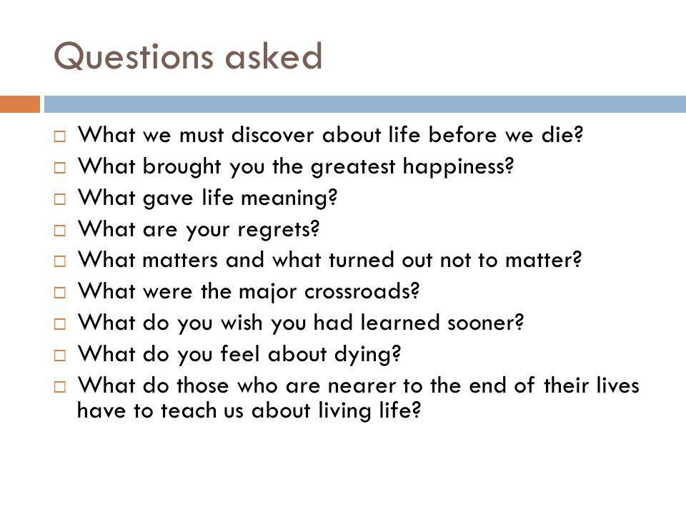 Questions asked  What we must discover about life before we die.