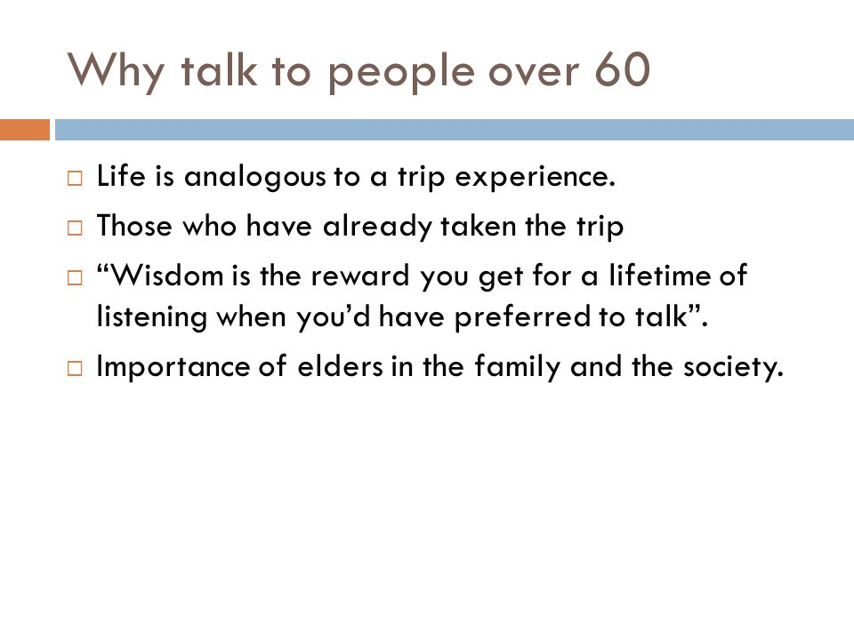 Why talk to people over 60  Life is analogous to a trip experience.