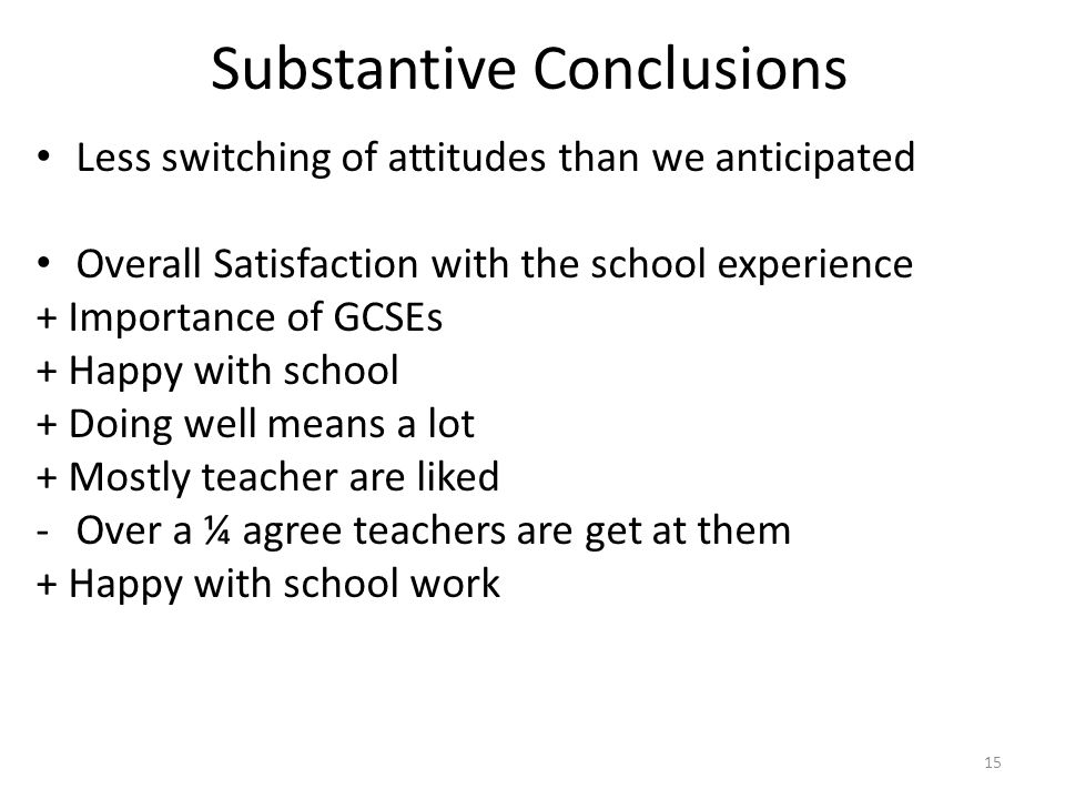 Substantive Conclusions Less switching of attitudes than we anticipated Overall Satisfaction with the school experience + Importance of GCSEs + Happy with school + Doing well means a lot + Mostly teacher are liked -Over a ¼ agree teachers are get at them + Happy with school work 15