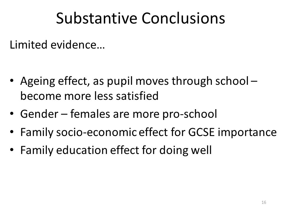 Substantive Conclusions Limited evidence… Ageing effect, as pupil moves through school – become more less satisfied Gender – females are more pro-school Family socio-economic effect for GCSE importance Family education effect for doing well 16