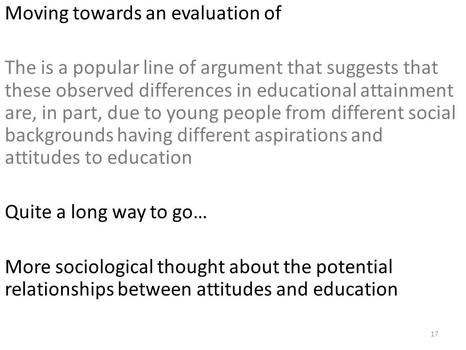 Moving towards an evaluation of The is a popular line of argument that suggests that these observed differences in educational attainment are, in part, due to young people from different social backgrounds having different aspirations and attitudes to education Quite a long way to go… More sociological thought about the potential relationships between attitudes and education 17
