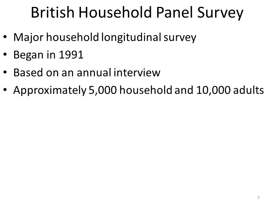 British Household Panel Survey Major household longitudinal survey Began in 1991 Based on an annual interview Approximately 5,000 household and 10,000 adults 3