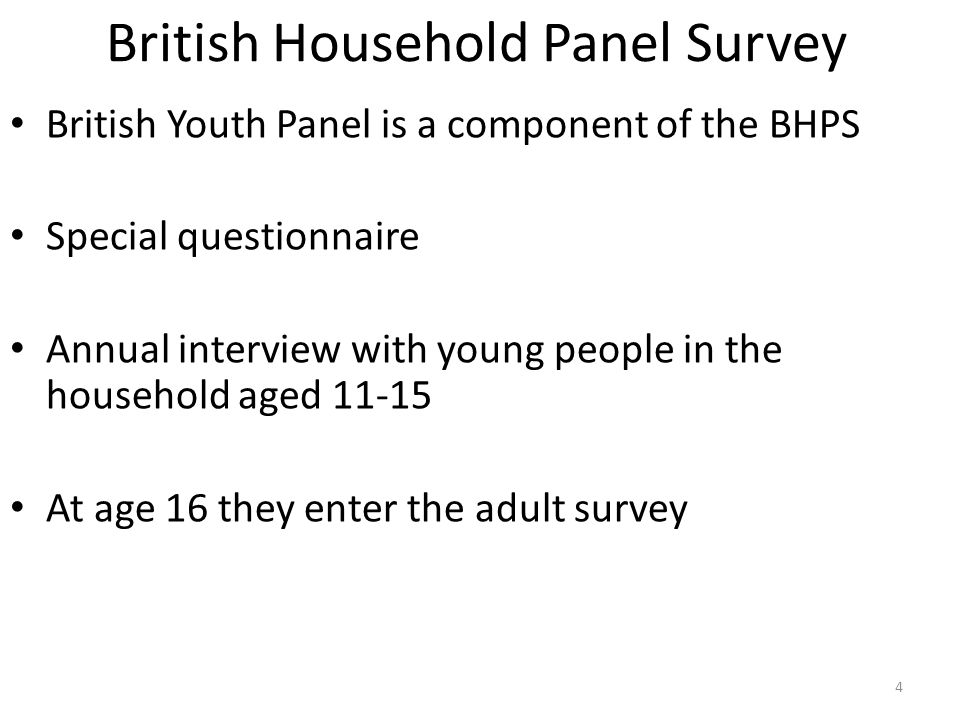 British Household Panel Survey British Youth Panel is a component of the BHPS Special questionnaire Annual interview with young people in the household aged 11-15 At age 16 they enter the adult survey 4