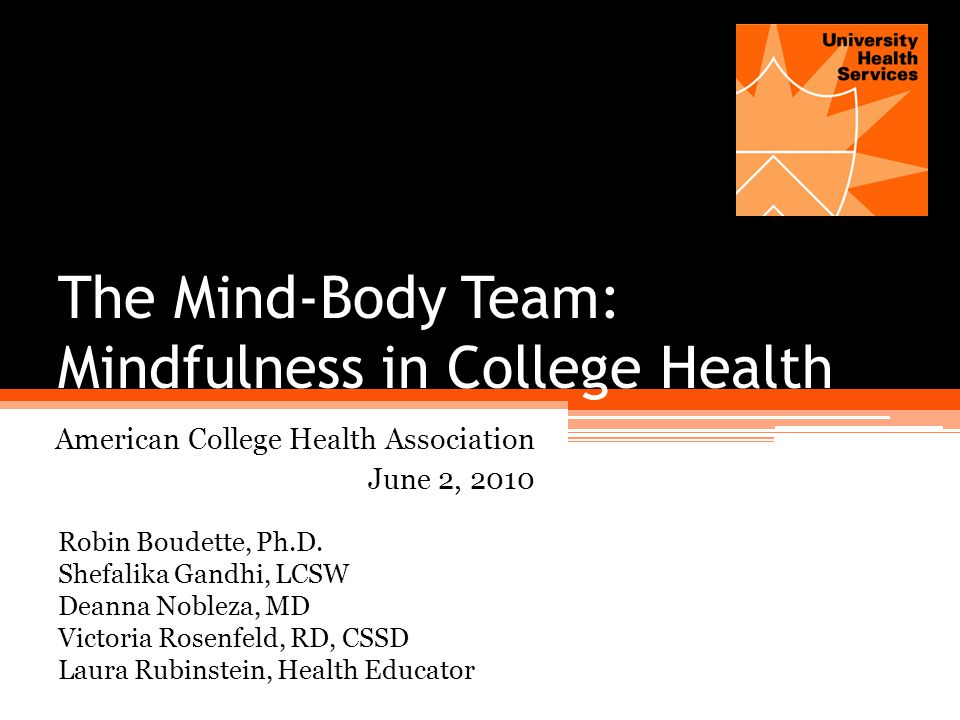 The Mind-Body Team: Mindfulness in College Health American College Health Association June 2, 2010 Robin Boudette, Ph.D.