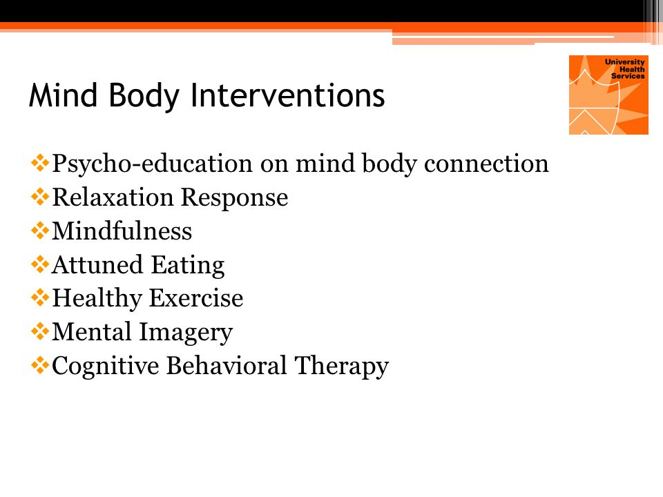 Mind Body Interventions  Psycho-education on mind body connection  Relaxation Response  Mindfulness  Attuned Eating  Healthy Exercise  Mental Imagery  Cognitive Behavioral Therapy