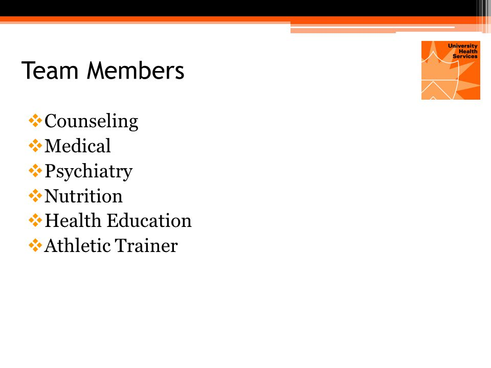 Team Members  Counseling  Medical  Psychiatry  Nutrition  Health Education  Athletic Trainer