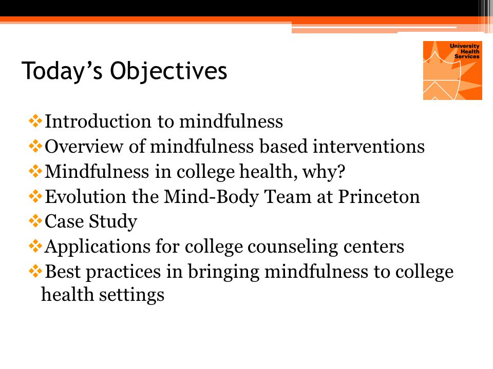 Definitions  Introduction to mindfulness  Overview of mindfulness based interventions  Mindfulness in college health, why.