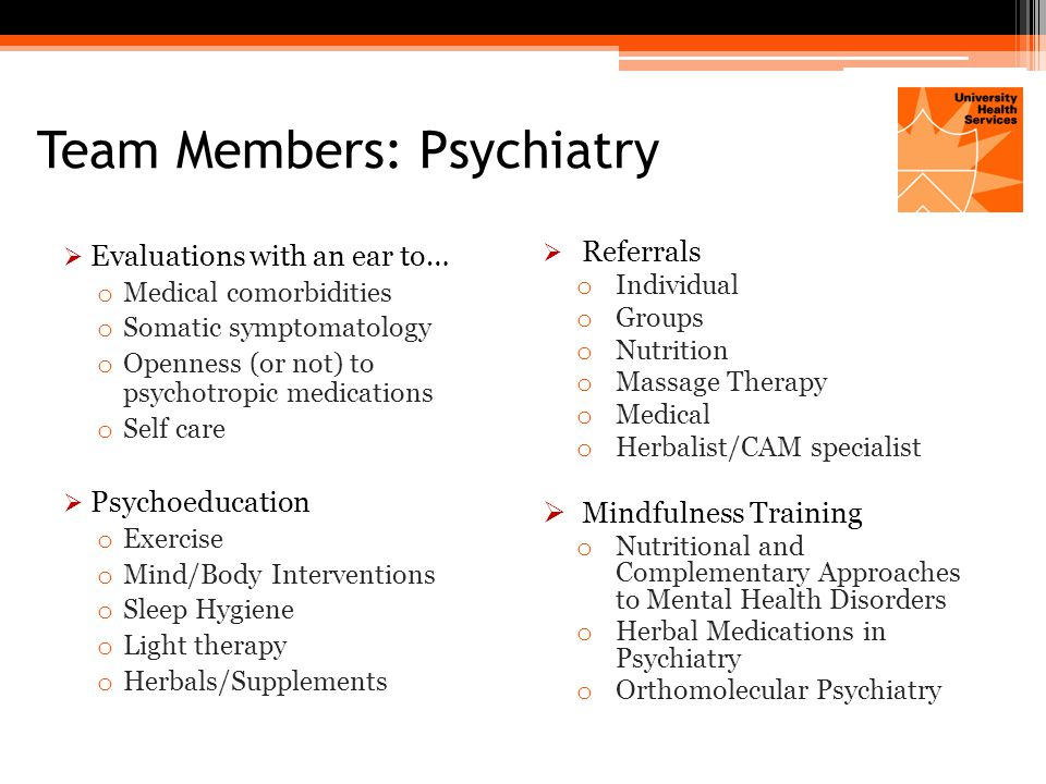 Team Members: Psychiatry  Evaluations with an ear to… o Medical comorbidities o Somatic symptomatology o Openness (or not) to psychotropic medications o Self care  Psychoeducation o Exercise o Mind/Body Interventions o Sleep Hygiene o Light therapy o Herbals/Supplements  Referrals o Individual o Groups o Nutrition o Massage Therapy o Medical o Herbalist/CAM specialist  Mindfulness Training o Nutritional and Complementary Approaches to Mental Health Disorders o Herbal Medications in Psychiatry o Orthomolecular Psychiatry