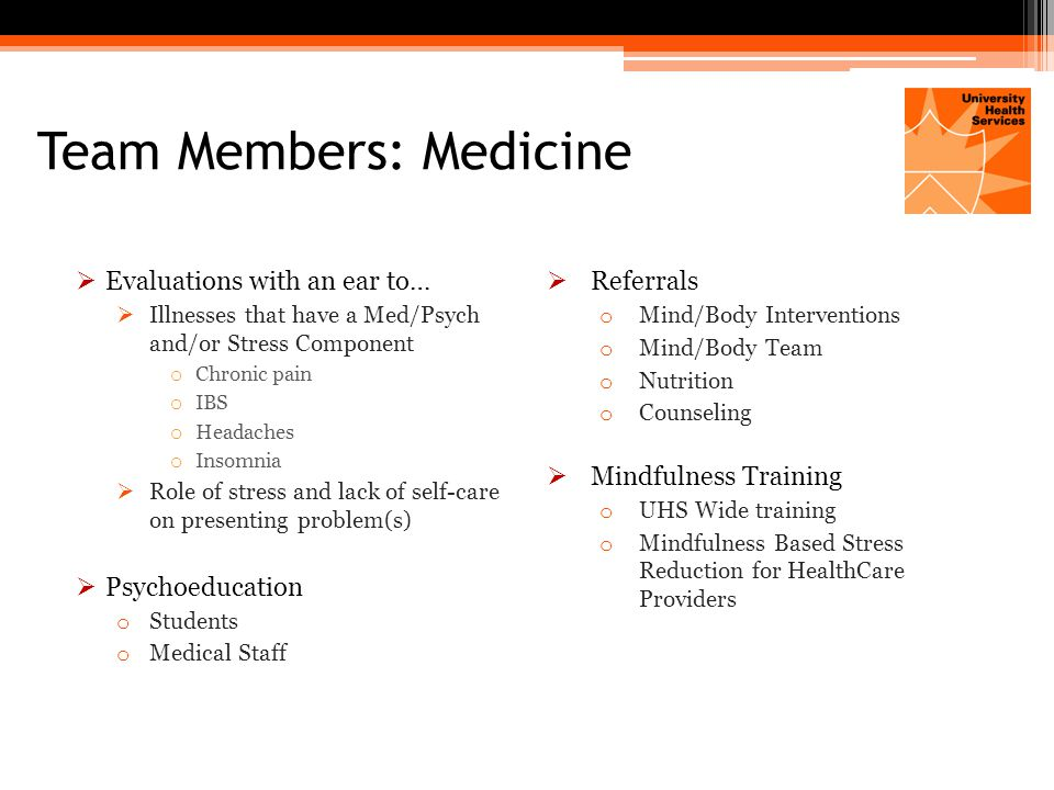Team Members: Medicine  Evaluations with an ear to…  Illnesses that have a Med/Psych and/or Stress Component o Chronic pain o IBS o Headaches o Insomnia  Role of stress and lack of self-care on presenting problem(s)  Psychoeducation o Students o Medical Staff  Referrals o Mind/Body Interventions o Mind/Body Team o Nutrition o Counseling  Mindfulness Training o UHS Wide training o Mindfulness Based Stress Reduction for HealthCare Providers