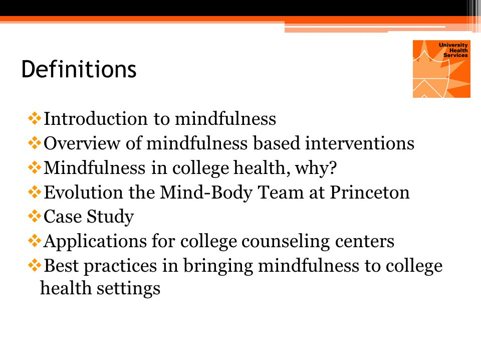 Best Practices for Mindfulness in College Health  Professional training for designated staff members in the Health Services Department  An integrative, multi-disciplinary team approach  In-service trainings across disciplines  Diversity of services for students  Clinical interventions  Outreach activities  Monitor outcomes  Partner with student groups  Partner with other student life departments  Opportunities for staff and faculty to learn and practice