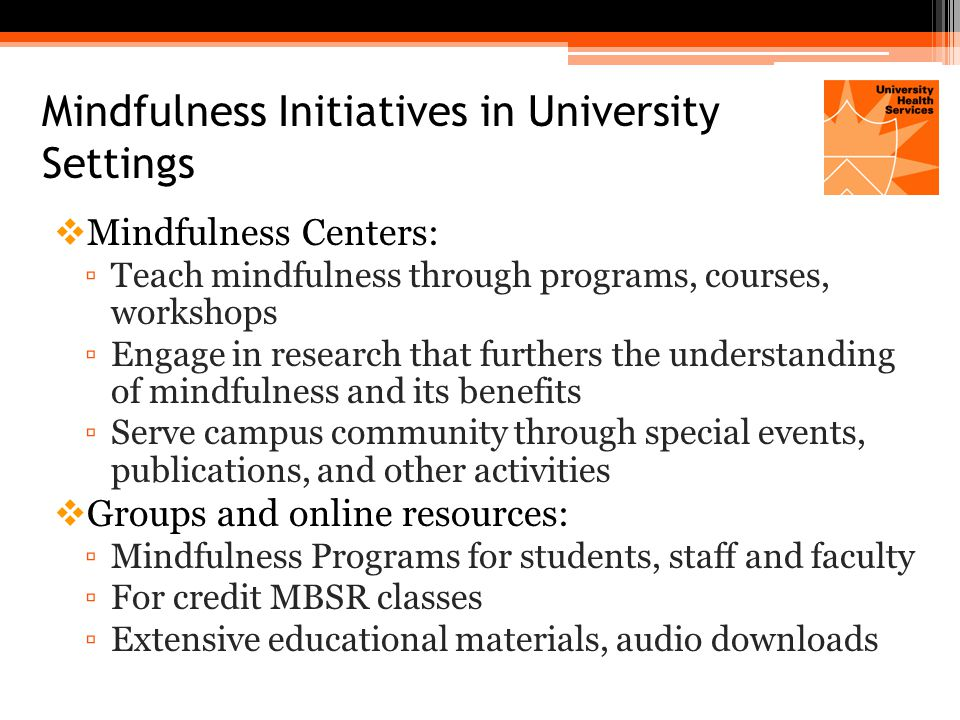 Mindfulness Initiatives in University Settings  Mindfulness Centers: ▫Teach mindfulness through programs, courses, workshops ▫Engage in research that furthers the understanding of mindfulness and its benefits ▫Serve campus community through special events, publications, and other activities  Groups and online resources: ▫Mindfulness Programs for students, staff and faculty ▫For credit MBSR classes ▫Extensive educational materials, audio downloads