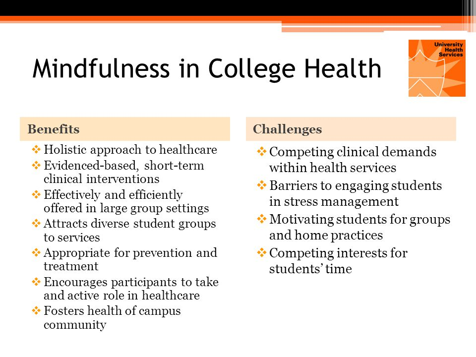 Mindfulness in College Health BenefitsChallenges  Holistic approach to healthcare  Evidenced-based, short-term clinical interventions  Effectively and efficiently offered in large group settings  Attracts diverse student groups to services  Appropriate for prevention and treatment  Encourages participants to take and active role in healthcare  Fosters health of campus community  Competing clinical demands within health services  Barriers to engaging students in stress management  Motivating students for groups and home practices  Competing interests for students' time
