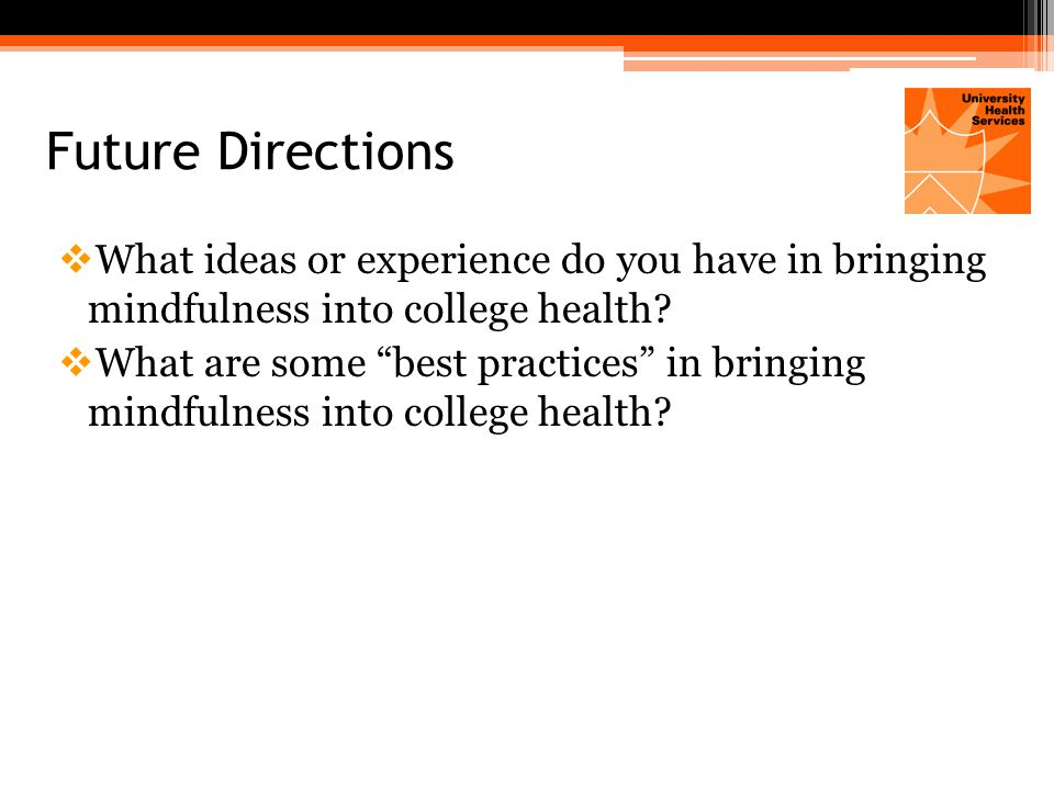 Future Directions  What ideas or experience do you have in bringing mindfulness into college health.