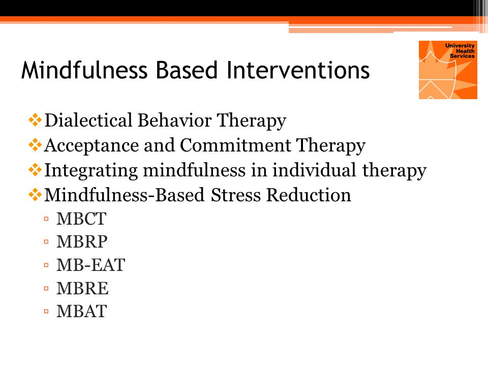 Mindfulness Based Interventions  Dialectical Behavior Therapy  Acceptance and Commitment Therapy  Integrating mindfulness in individual therapy  Mindfulness-Based Stress Reduction ▫MBCT ▫MBRP ▫MB-EAT ▫MBRE ▫MBAT