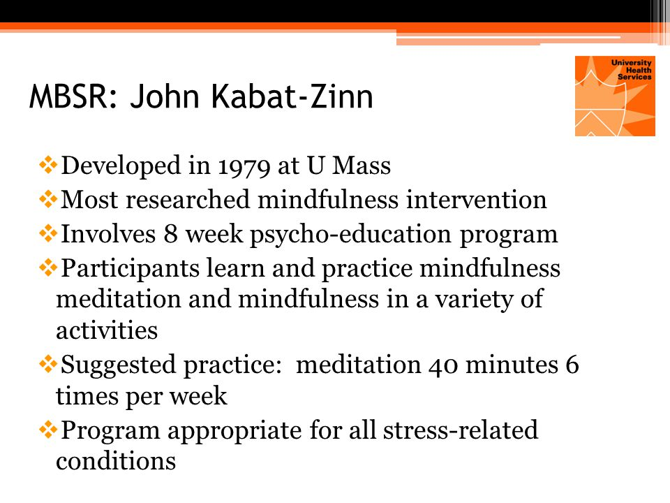 MBSR: John Kabat-Zinn  Developed in 1979 at U Mass  Most researched mindfulness intervention  Involves 8 week psycho-education program  Participants learn and practice mindfulness meditation and mindfulness in a variety of activities  Suggested practice: meditation 40 minutes 6 times per week  Program appropriate for all stress-related conditions