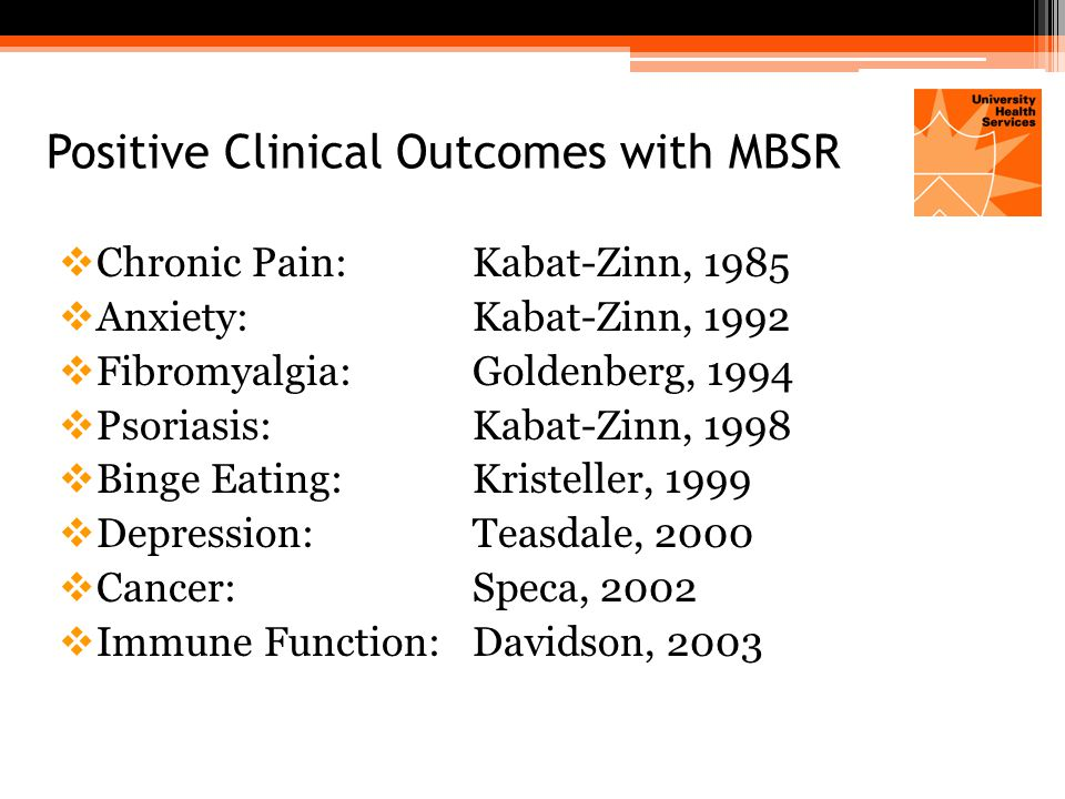 Positive Clinical Outcomes with MBSR  Chronic Pain: Kabat-Zinn, 1985  Anxiety: Kabat-Zinn, 1992  Fibromyalgia: Goldenberg, 1994  Psoriasis: Kabat-Zinn, 1998  Binge Eating: Kristeller, 1999  Depression: Teasdale, 2000  Cancer: Speca, 2002  Immune Function: Davidson, 2003