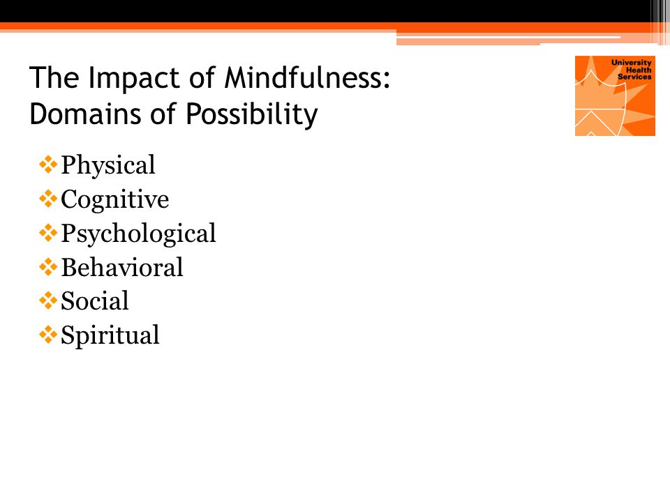Mindfulness Initiatives in University Settings  Mindfulness Centers: ▫Teach mindfulness through programs, courses, workshops ▫Engage in research that furthers the understanding of mindfulness and its benefits ▫Serve campus community through special events, publications, and other activities  Groups and online resources: ▫Mindfulness Programs for students, staff and faculty ▫For credit MBSR classes ▫Extensive educational materials, audio downloads