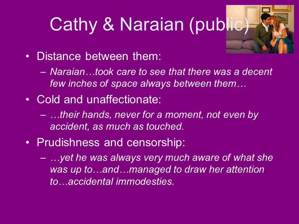 Cathy & Naraian (public) Distance between them: –Naraian…took care to see that there was a decent few inches of space always between them… Cold and un