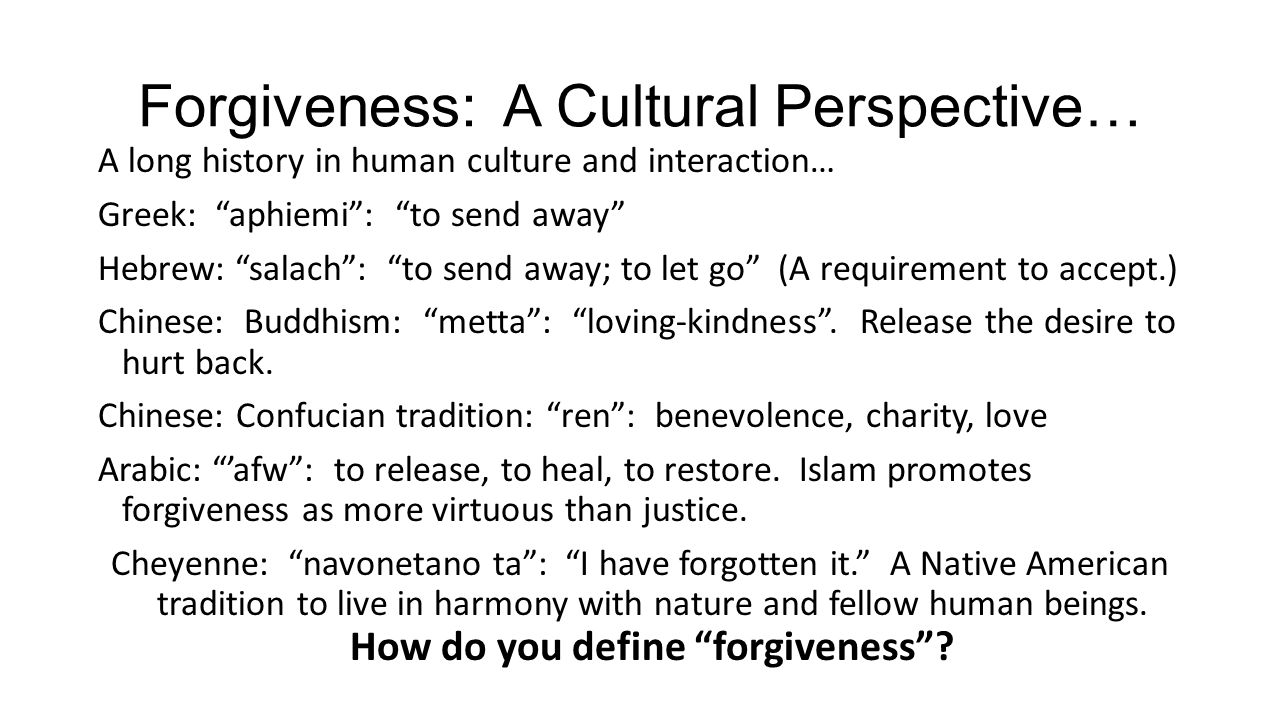 Forgiveness: A Cultural Perspective… A long history in human culture and interaction… Greek: aphiemi : to send away Hebrew: salach : to send away; to let go (A requirement to accept.) Chinese: Buddhism: metta : loving-kindness .