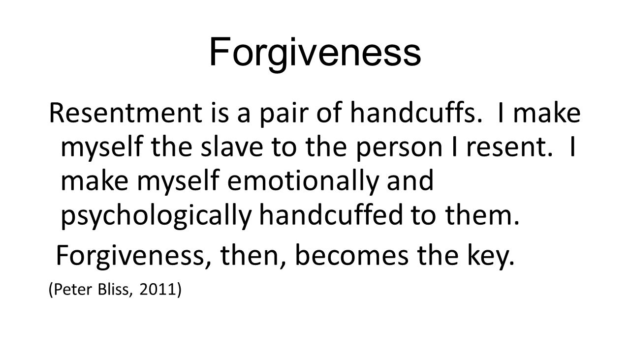 Forgiveness Resentment is a pair of handcuffs. I make myself the slave to the person I resent.