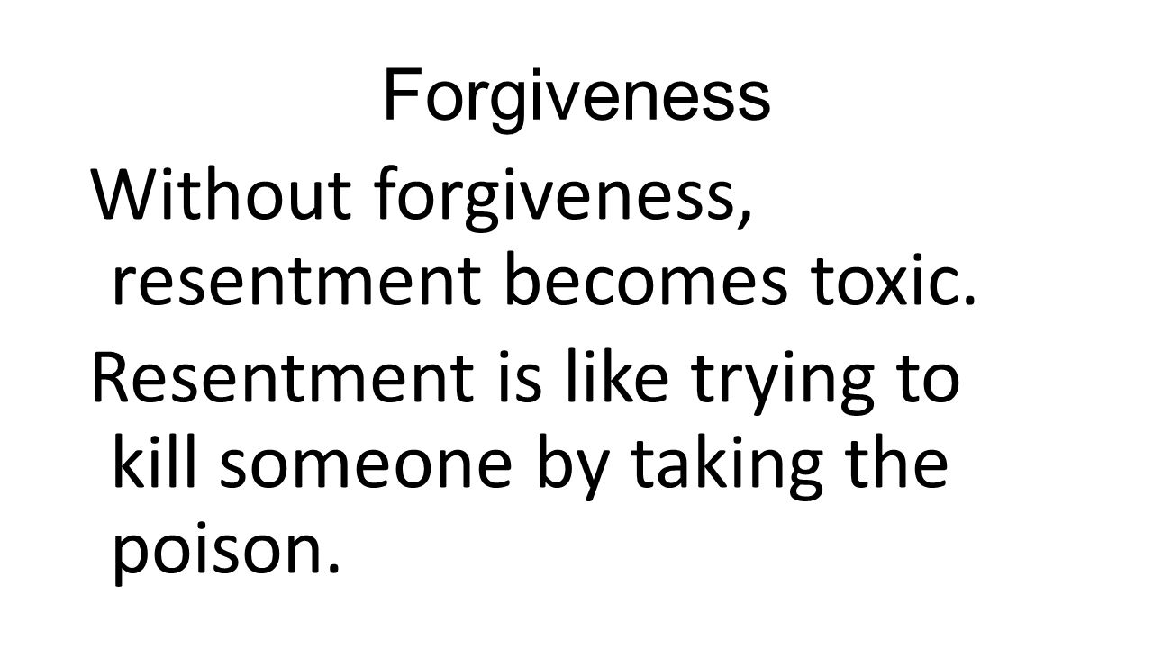 Forgiveness Without forgiveness, resentment becomes toxic. Resentment is like trying to kill someone by taking the poison.
