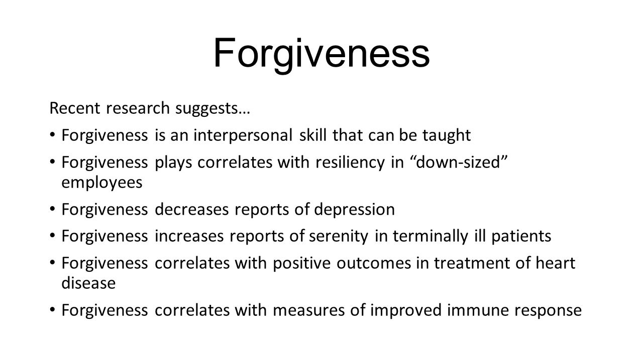 """Forgiveness Recent research suggests… Forgiveness is an interpersonal skill that can be taught Forgiveness plays correlates with resiliency in """"down-s"""