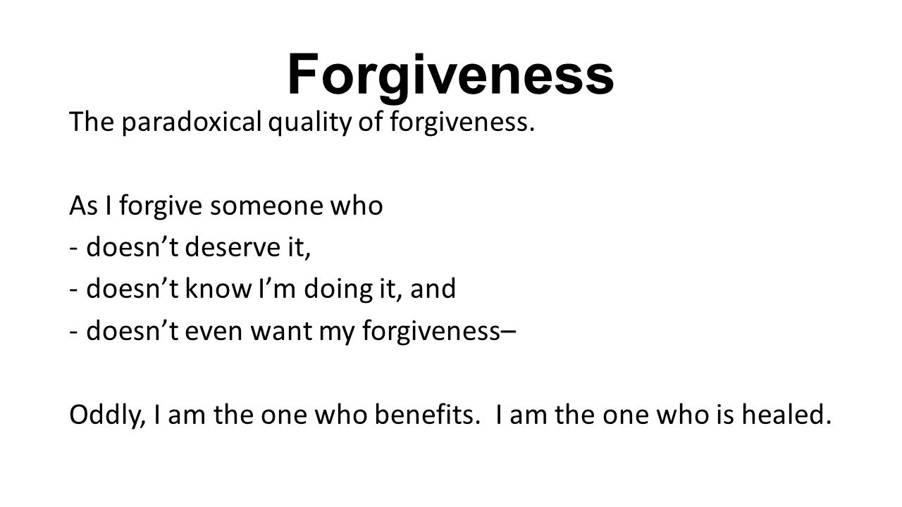 Forgiveness The paradoxical quality of forgiveness.