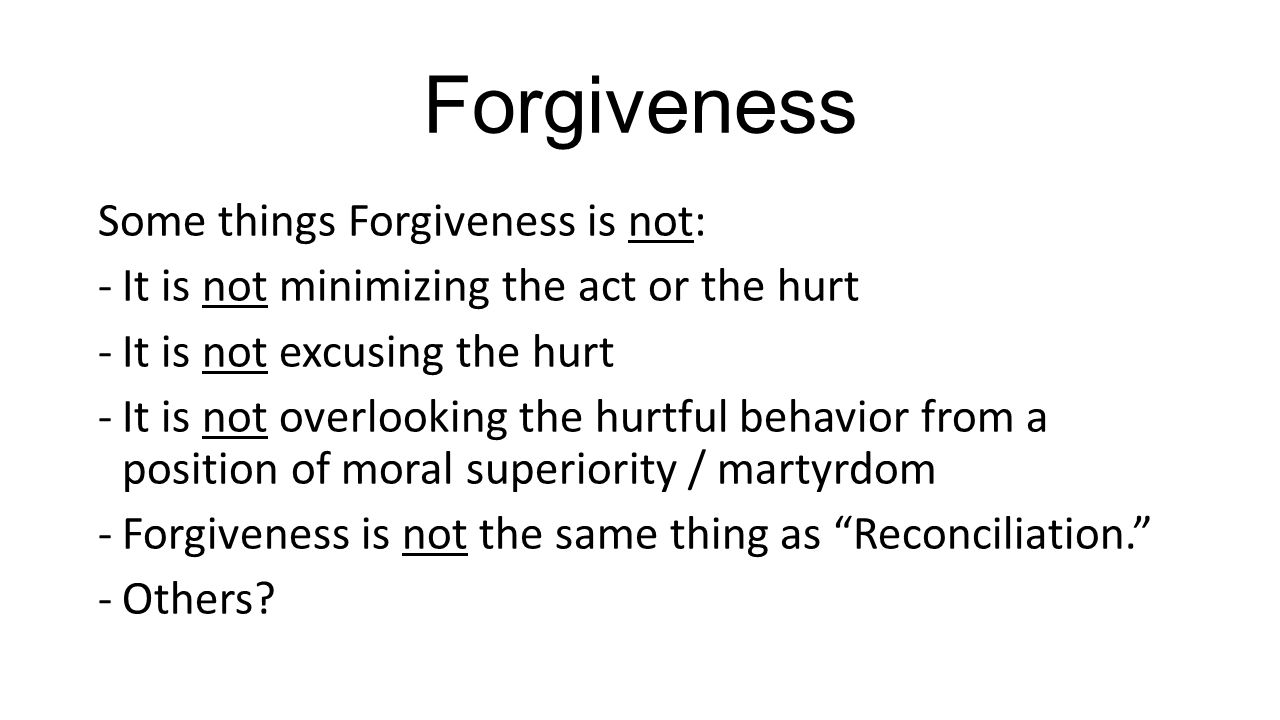 Forgiveness Some things Forgiveness is not: -It is not minimizing the act or the hurt -It is not excusing the hurt -It is not overlooking the hurtful