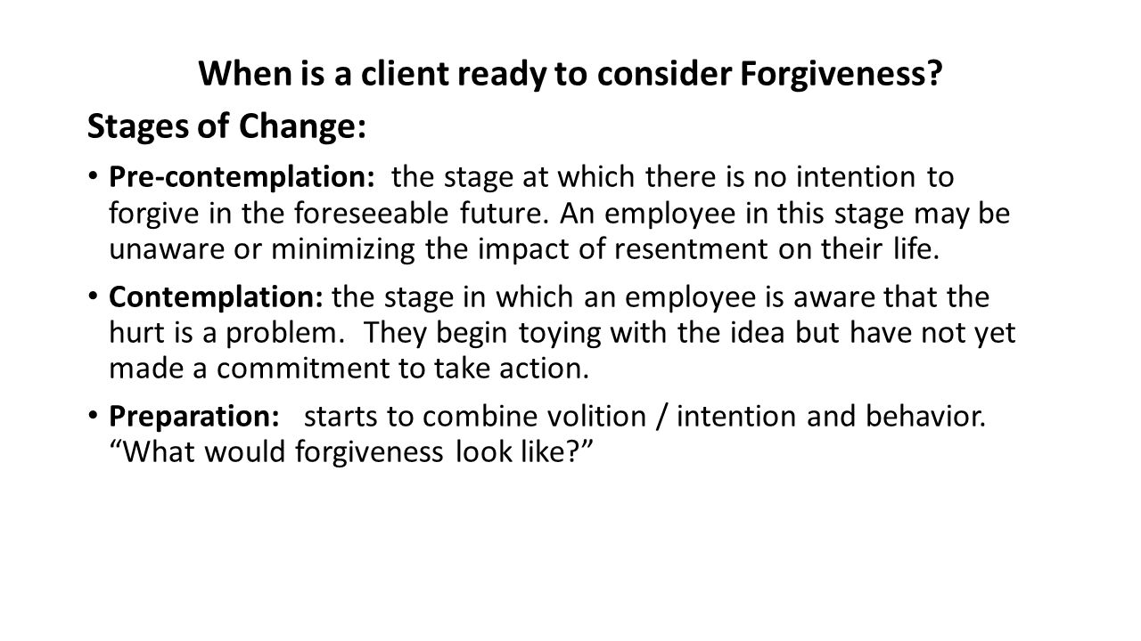 When is a client ready to consider Forgiveness? Stages of Change: Pre-contemplation: the stage at which there is no intention to forgive in the forese