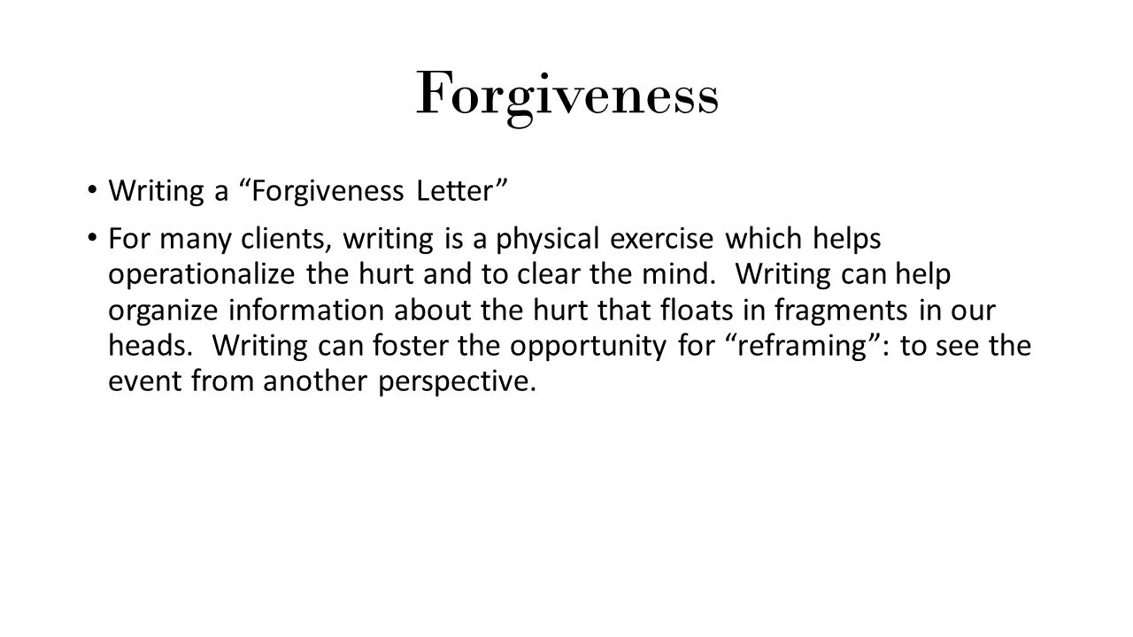 """Forgiveness Writing a """"Forgiveness Letter"""" For many clients, writing is a physical exercise which helps operationalize the hurt and to clear the mind."""