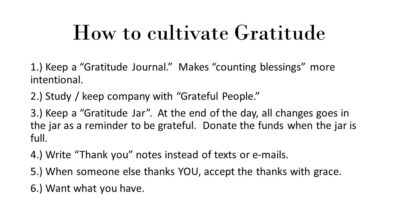 """How to cultivate Gratitude 1.) Keep a """"Gratitude Journal."""" Makes """"counting blessings"""" more intentional. 2.) Study / keep company with """"Grateful People"""
