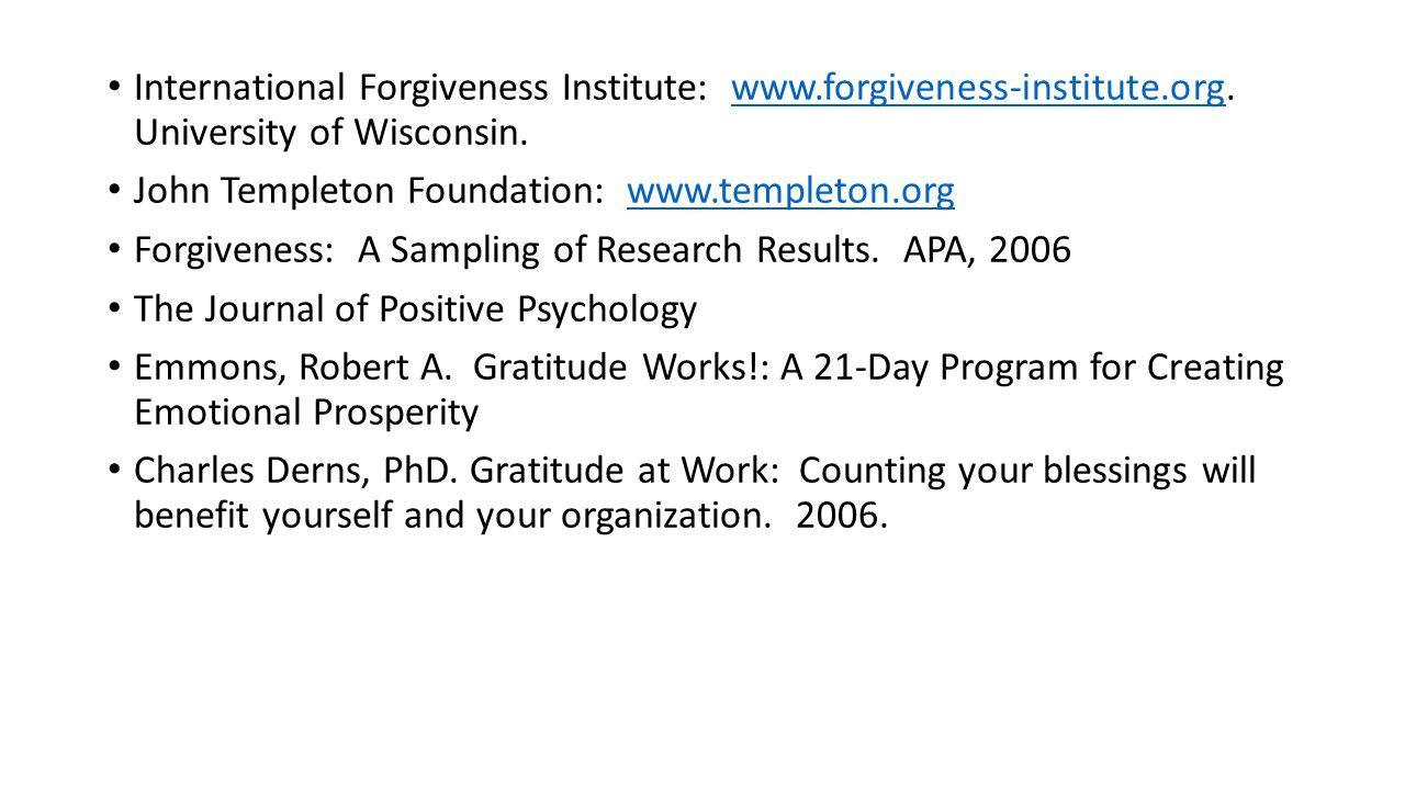 International Forgiveness Institute: www.forgiveness-institute.org. University of Wisconsin.www.forgiveness-institute.org John Templeton Foundation: w