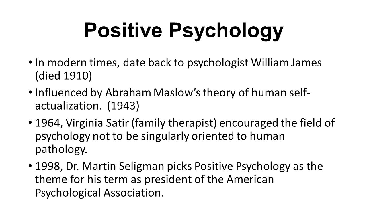 Positive Psychology In modern times, date back to psychologist William James (died 1910) Influenced by Abraham Maslow's theory of human self- actualization.