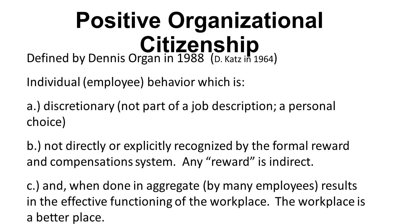 Positive Organizational Citizenship Defined by Dennis Organ in 1988 ( D. Katz in 1964 ) Individual (employee) behavior which is: a.) discretionary (no