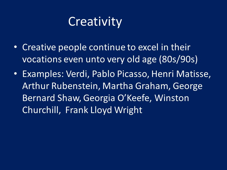 Creativity Creative people continue to excel in their vocations even unto very old age (80s/90s) Examples: Verdi, Pablo Picasso, Henri Matisse, Arthur