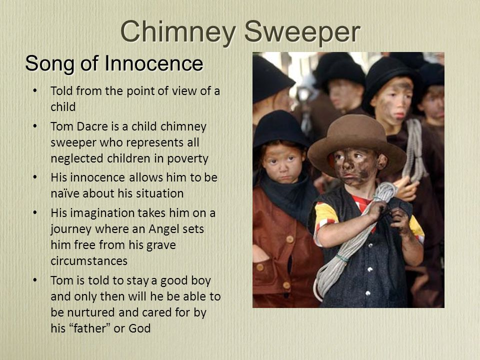 Chimney Sweeper Song of Innocence Told from the point of view of a child Tom Dacre is a child chimney sweeper who represents all neglected children in