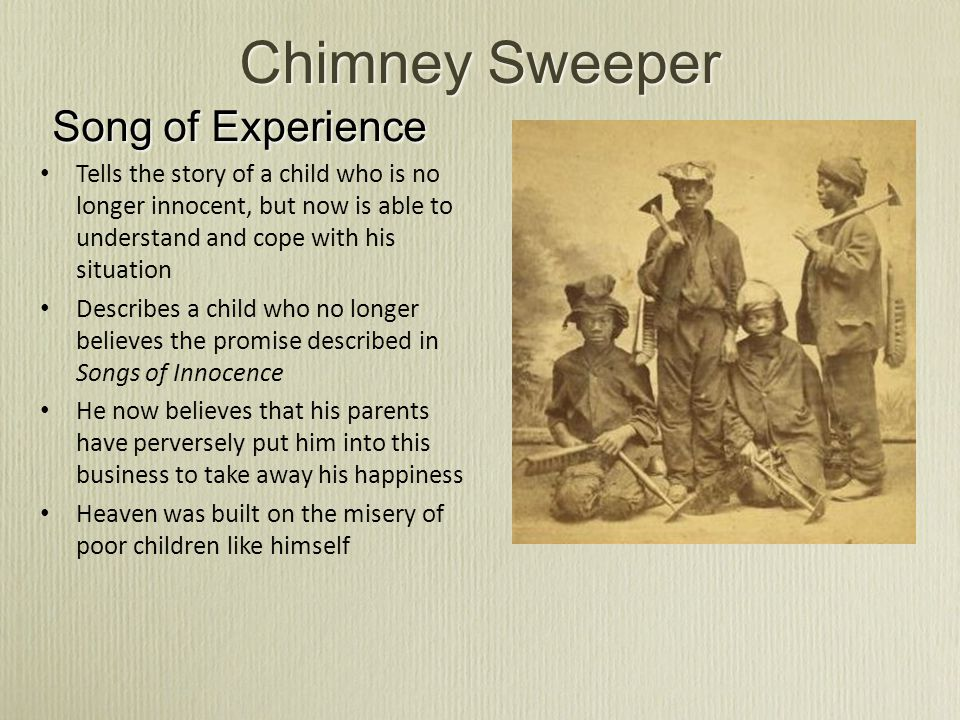Chimney Sweeper Song of Experience Tells the story of a child who is no longer innocent, but now is able to understand and cope with his situation Des