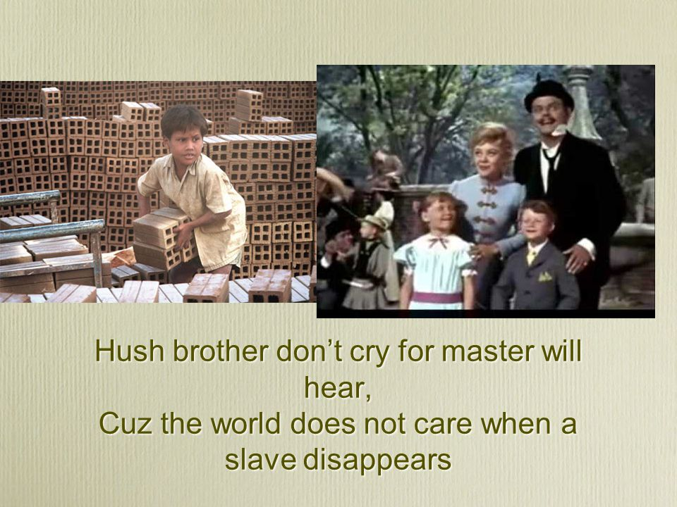 Hush brother don't cry for master will hear, Cuz the world does not care when a slave disappears