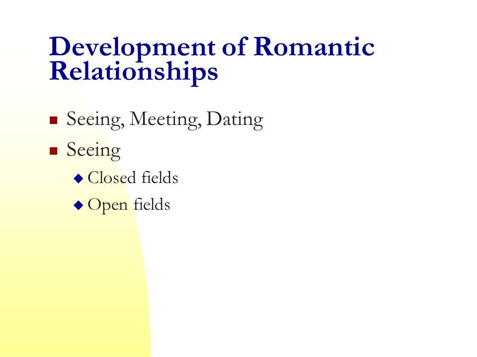 Development of Romantic Relationships Seeing, Meeting, Dating Seeing  Closed fields  Open fields