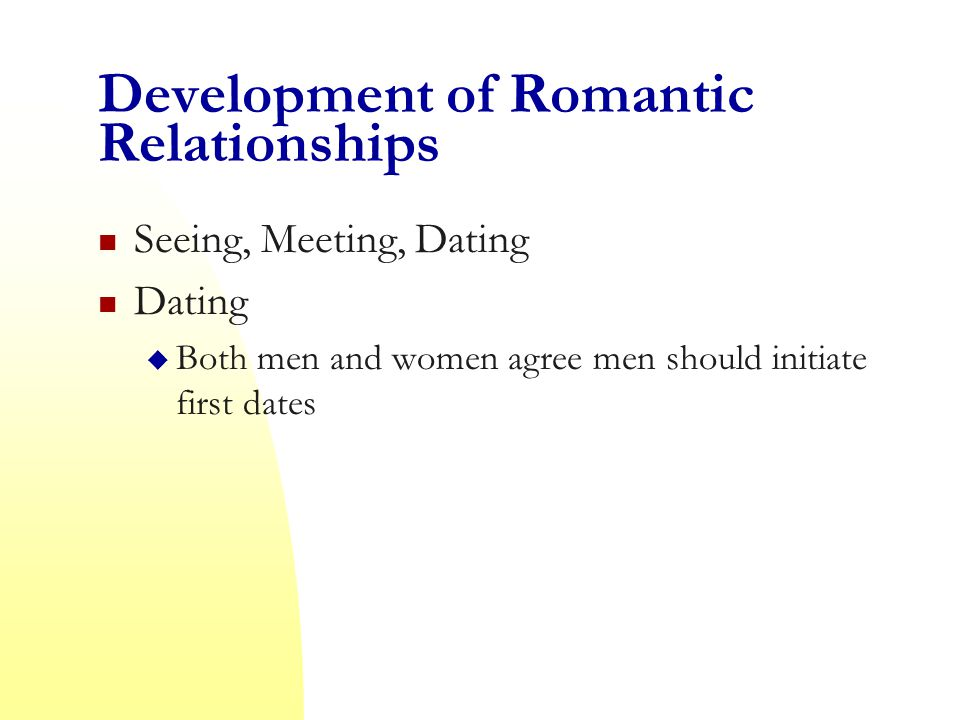 Development of Romantic Relationships Seeing, Meeting, Dating Dating  Both men and women agree men should initiate first dates