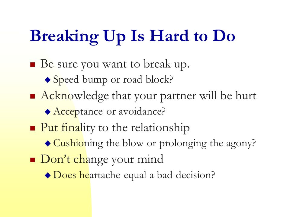 Breaking Up Is Hard to Do Be sure you want to break up.