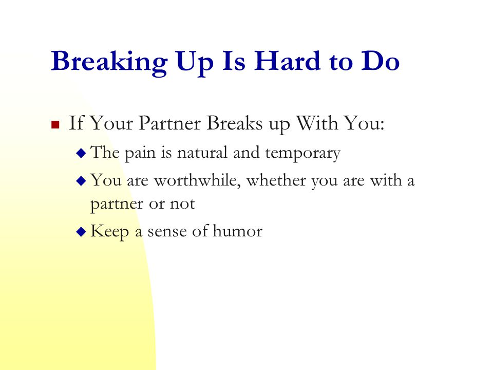 Breaking Up Is Hard to Do If Your Partner Breaks up With You:  The pain is natural and temporary  You are worthwhile, whether you are with a partner or not  Keep a sense of humor