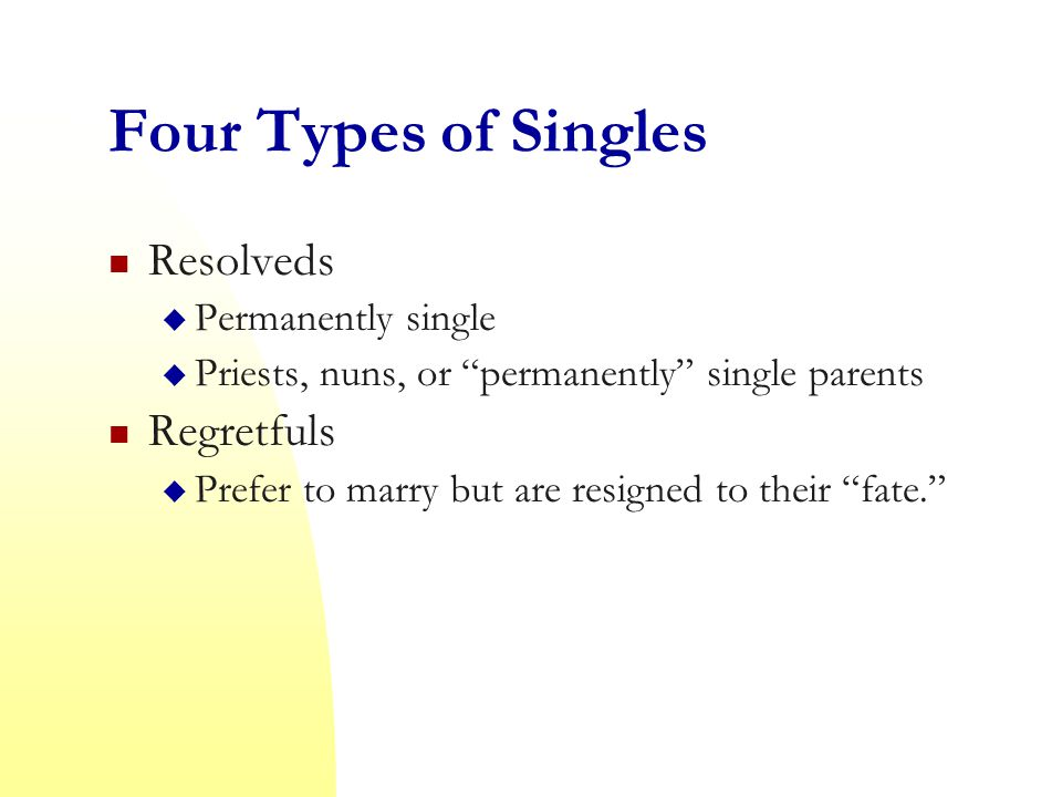 Four Types of Singles Resolveds  Permanently single  Priests, nuns, or permanently single parents Regretfuls  Prefer to marry but are resigned to their fate.