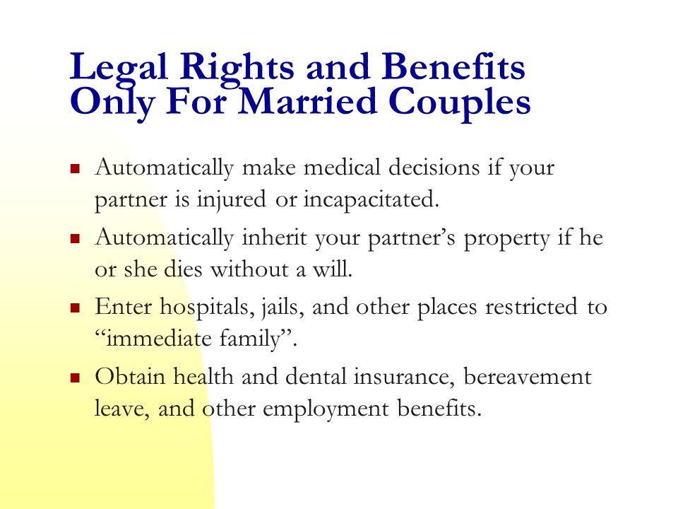 Legal Rights and Benefits Only For Married Couples Automatically make medical decisions if your partner is injured or incapacitated.