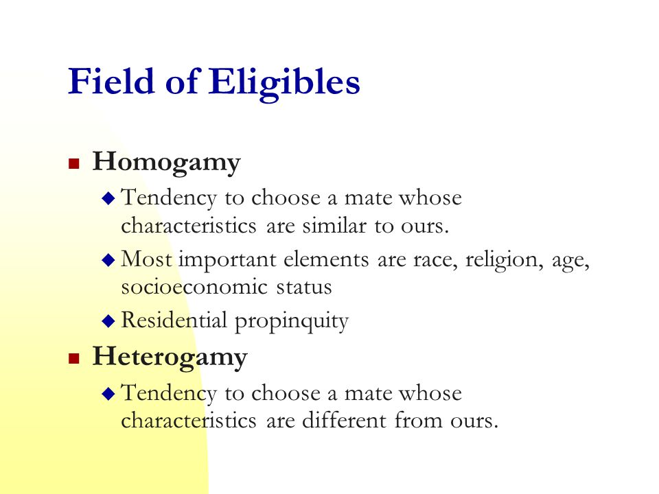 Field of Eligibles Homogamy  Tendency to choose a mate whose characteristics are similar to ours.
