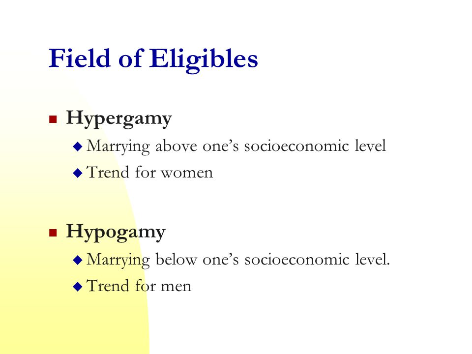 Field of Eligibles Hypergamy  Marrying above one's socioeconomic level  Trend for women Hypogamy  Marrying below one's socioeconomic level.
