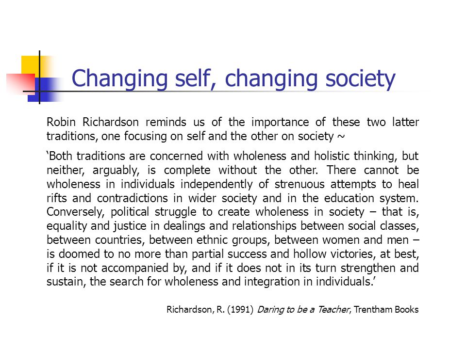 Changing self, changing society Robin Richardson reminds us of the importance of these two latter traditions, one focusing on self and the other on society ~ 'Both traditions are concerned with wholeness and holistic thinking, but neither, arguably, is complete without the other.