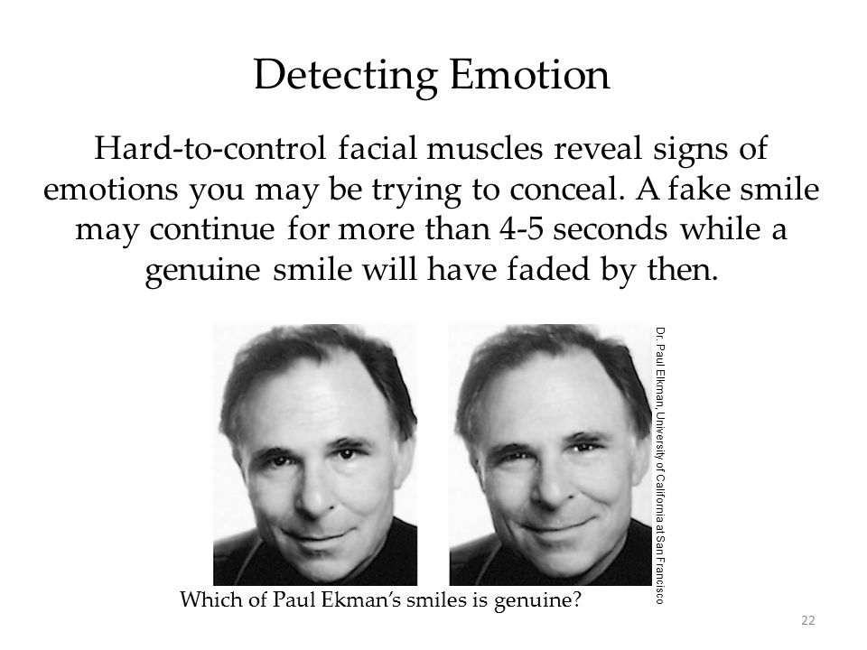 22 Detecting Emotion Hard-to-control facial muscles reveal signs of emotions you may be trying to conceal. A fake smile may continue for more than 4-5