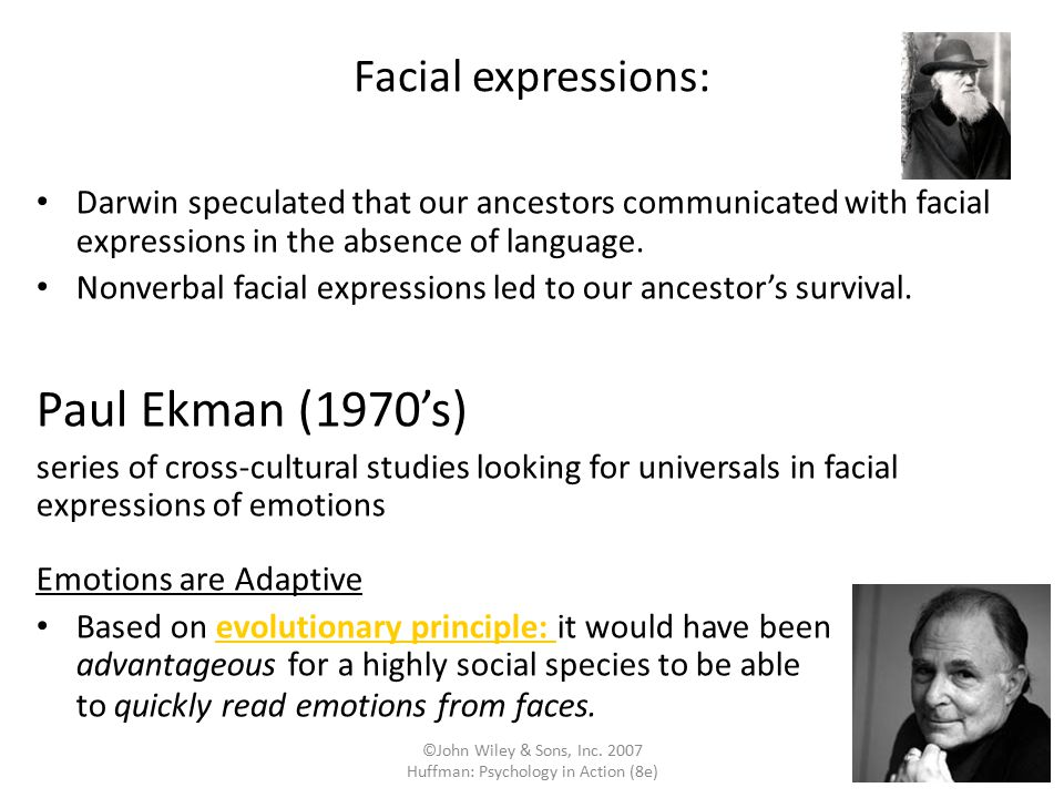 ©John Wiley & Sons, Inc. 2007 Huffman: Psychology in Action (8e) Facial expressions: Darwin speculated that our ancestors communicated with facial exp